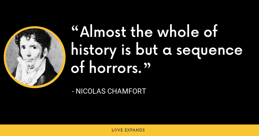 Almost the whole of history is but a sequence of horrors. - Nicolas Chamfort