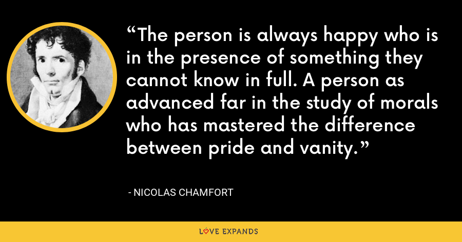 The person is always happy who is in the presence of something they cannot know in full. A person as advanced far in the study of morals who has mastered the difference between pride and vanity. - Nicolas Chamfort
