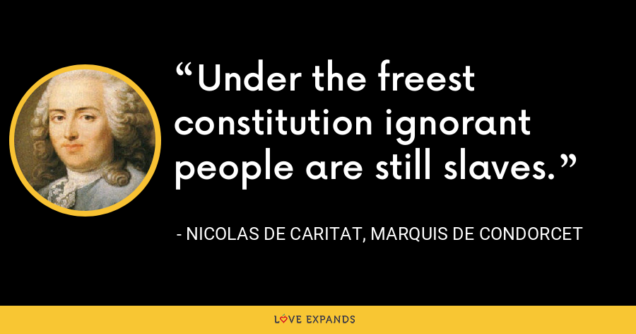 Under the freest constitution ignorant people are still slaves. - Nicolas de Caritat, marquis de Condorcet