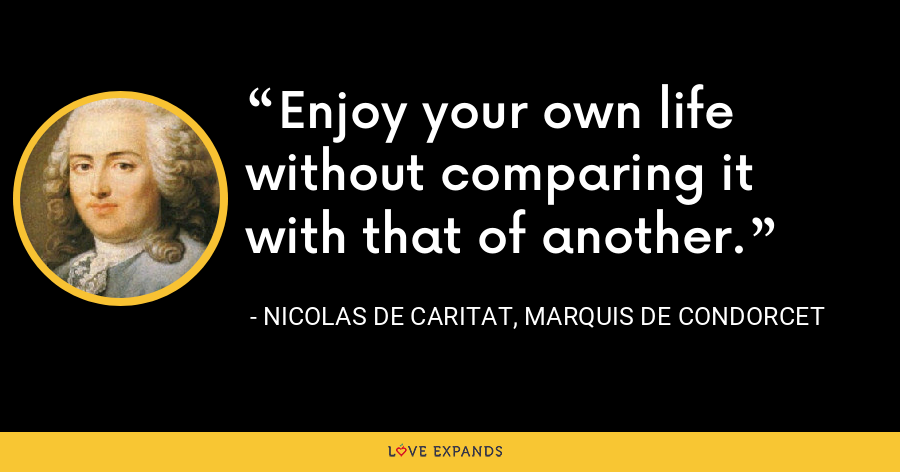 Enjoy your own life without comparing it with that of another. - Nicolas de Caritat, marquis de Condorcet