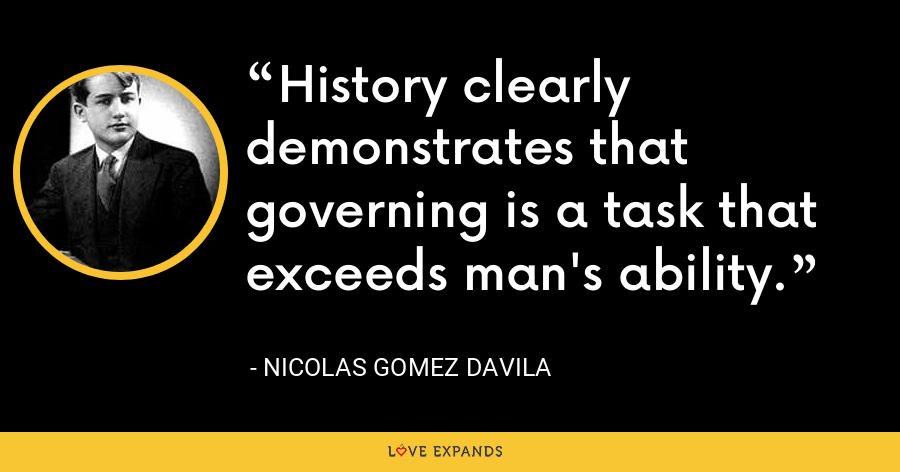 History clearly demonstrates that governing is a task that exceeds man's ability. - Nicolas Gomez Davila