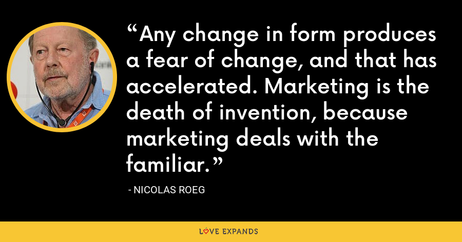 Any change in form produces a fear of change, and that has accelerated. Marketing is the death of invention, because marketing deals with the familiar. - Nicolas Roeg