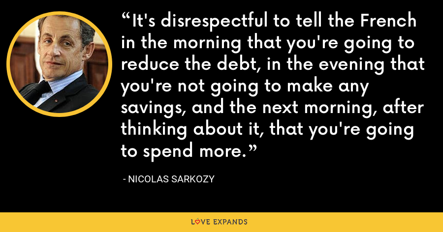 It's disrespectful to tell the French in the morning that you're going to reduce the debt, in the evening that you're not going to make any savings, and the next morning, after thinking about it, that you're going to spend more. - Nicolas Sarkozy
