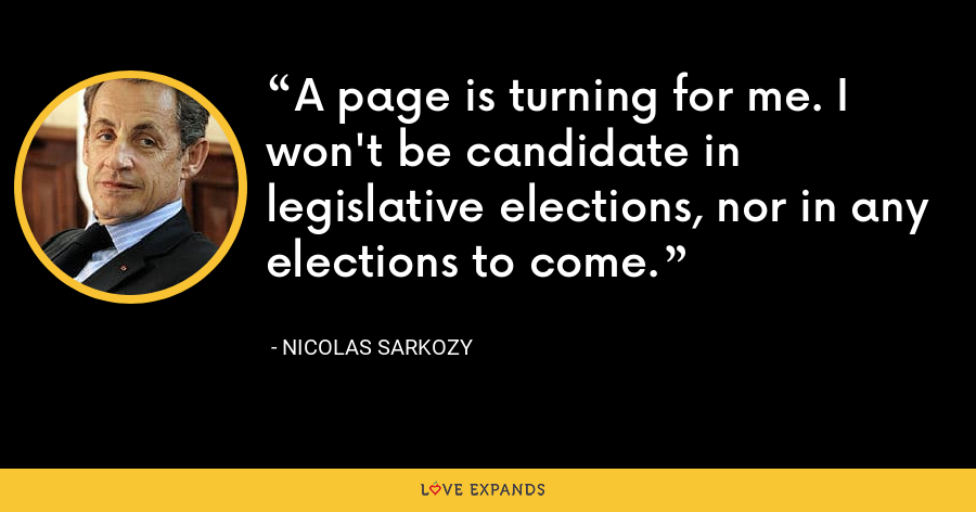 A page is turning for me. I won't be candidate in legislative elections, nor in any elections to come. - Nicolas Sarkozy