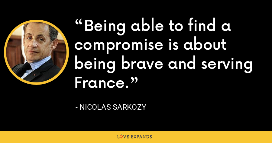 Being able to find a compromise is about being brave and serving France. - Nicolas Sarkozy