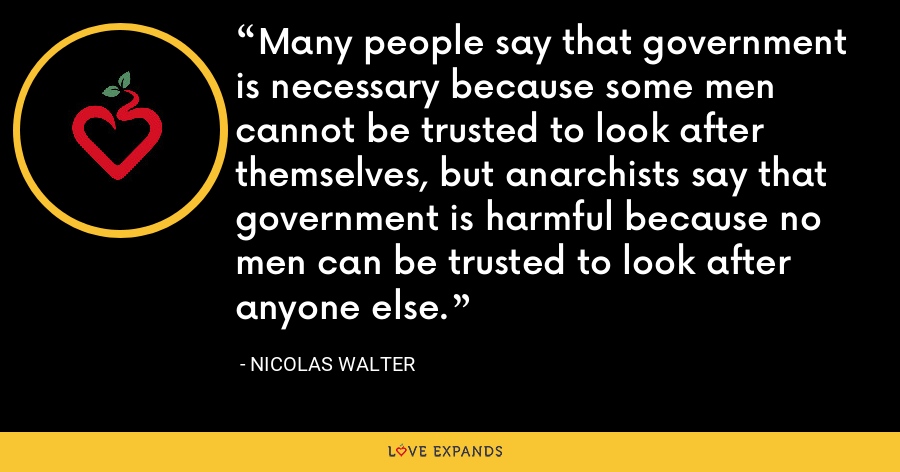 Many people say that government is necessary because some men cannot be trusted to look after themselves, but anarchists say that government is harmful because no men can be trusted to look after anyone else. - Nicolas Walter