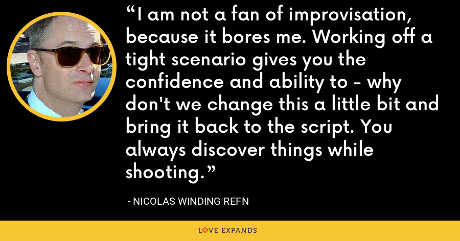 I am not a fan of improvisation, because it bores me. Working off a tight scenario gives you the confidence and ability to - why don't we change this a little bit and bring it back to the script. You always discover things while shooting. - Nicolas Winding Refn