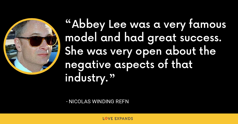 Abbey Lee was a very famous model and had great success. She was very open about the negative aspects of that industry. - Nicolas Winding Refn