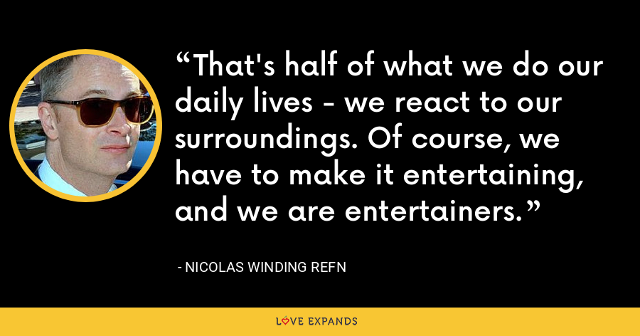 That's half of what we do our daily lives - we react to our surroundings. Of course, we have to make it entertaining, and we are entertainers. - Nicolas Winding Refn