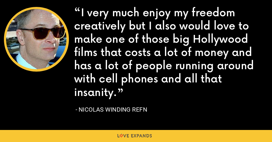 I very much enjoy my freedom creatively but I also would love to make one of those big Hollywood films that costs a lot of money and has a lot of people running around with cell phones and all that insanity. - Nicolas Winding Refn