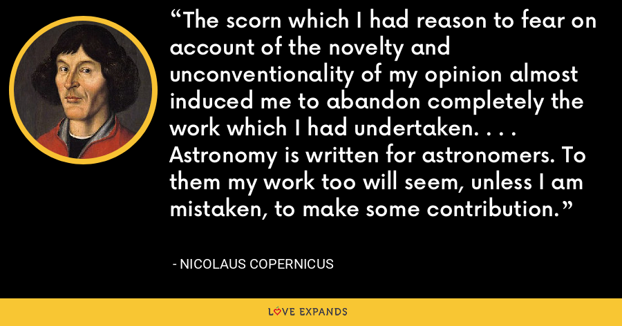 The scorn which I had reason to fear on account of the novelty and unconventionality of my opinion almost induced me to abandon completely the work which I had undertaken. . . .  Astronomy is written for astronomers. To them my work too will seem, unless I am mistaken, to make some contribution. - Nicolaus Copernicus