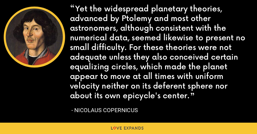 Yet the widespread planetary theories, advanced by Ptolemy and most other astronomers, although consistent with the numerical data, seemed likewise to present no small difficulty. For these theories were not adequate unless they also conceived certain equalizing circles, which made the planet appear to move at all times with uniform velocity neither on its deferent sphere nor about its own epicycle's center. - Nicolaus Copernicus