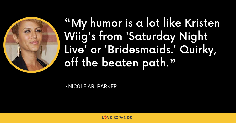 My humor is a lot like Kristen Wiig's from 'Saturday Night Live' or 'Bridesmaids.' Quirky, off the beaten path. - Nicole Ari Parker
