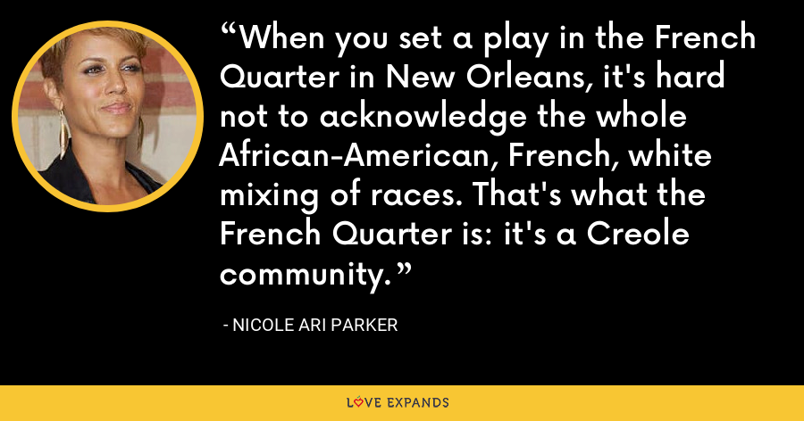 When you set a play in the French Quarter in New Orleans, it's hard not to acknowledge the whole African-American, French, white mixing of races. That's what the French Quarter is: it's a Creole community. - Nicole Ari Parker