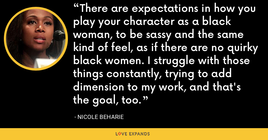 There are expectations in how you play your character as a black woman, to be sassy and the same kind of feel, as if there are no quirky black women. I struggle with those things constantly, trying to add dimension to my work, and that's the goal, too. - Nicole Beharie