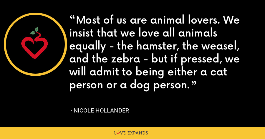 Most of us are animal lovers. We insist that we love all animals equally - the hamster, the weasel, and the zebra - but if pressed, we will admit to being either a cat person or a dog person. - Nicole Hollander