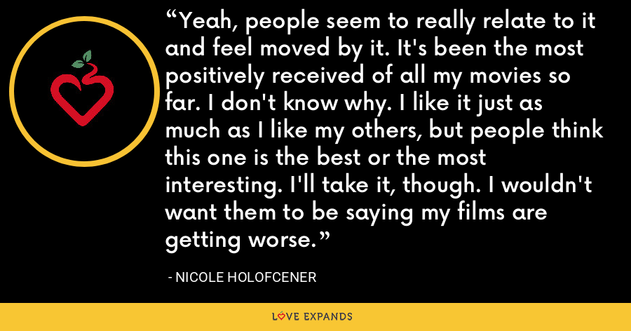 Yeah, people seem to really relate to it and feel moved by it. It's been the most positively received of all my movies so far. I don't know why. I like it just as much as I like my others, but people think this one is the best or the most interesting. I'll take it, though. I wouldn't want them to be saying my films are getting worse. - Nicole Holofcener
