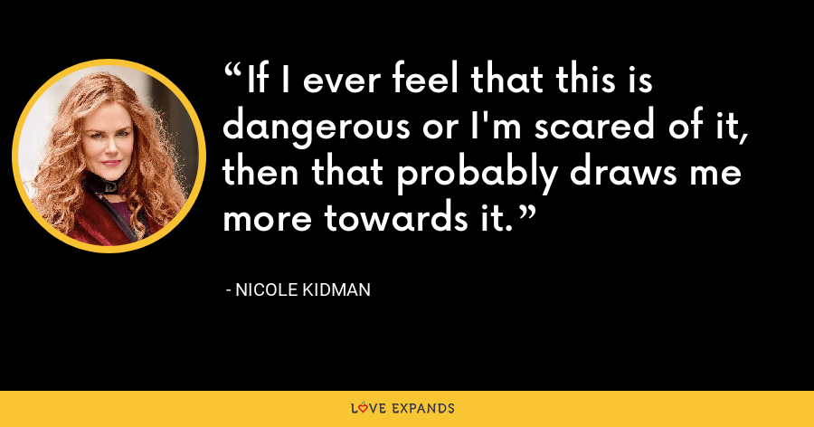 If I ever feel that this is dangerous or I'm scared of it, then that probably draws me more towards it. - Nicole Kidman