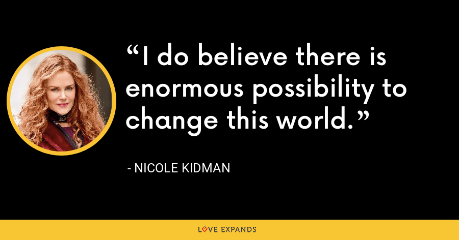 I do believe there is enormous possibility to change this world. - Nicole Kidman