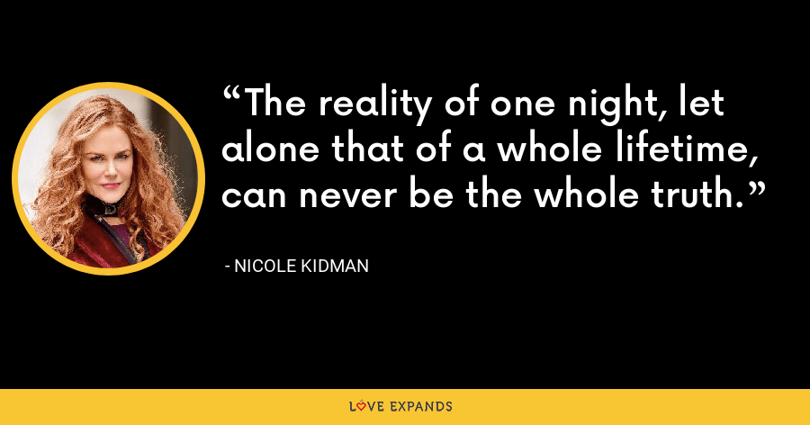The reality of one night, let alone that of a whole lifetime, can never be the whole truth. - Nicole Kidman