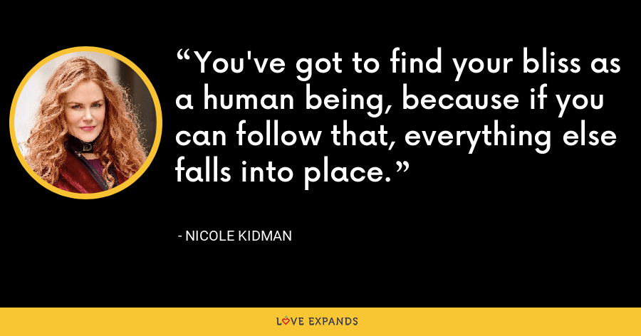 You've got to find your bliss as a human being, because if you can follow that, everything else falls into place. - Nicole Kidman