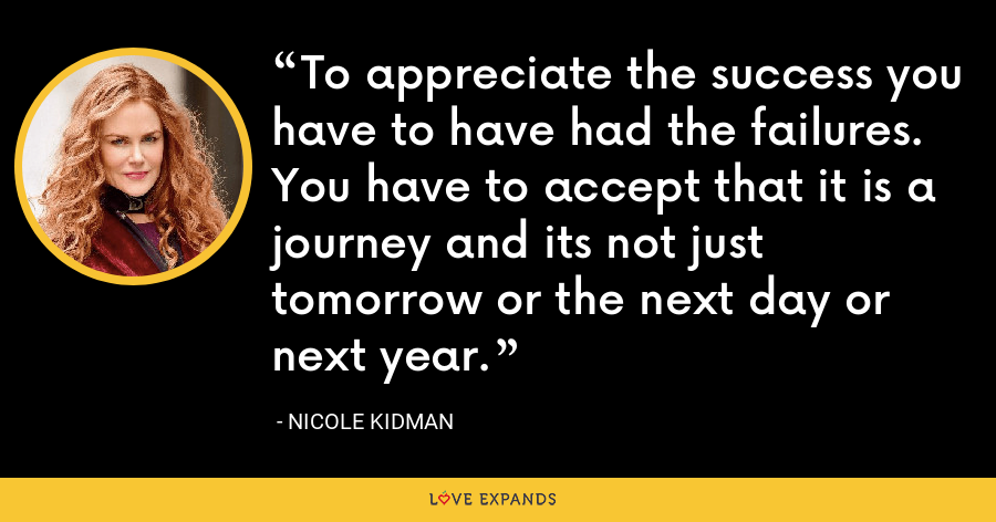 To appreciate the success you have to have had the failures. You have to accept that it is a journey and its not just tomorrow or the next day or next year. - Nicole Kidman