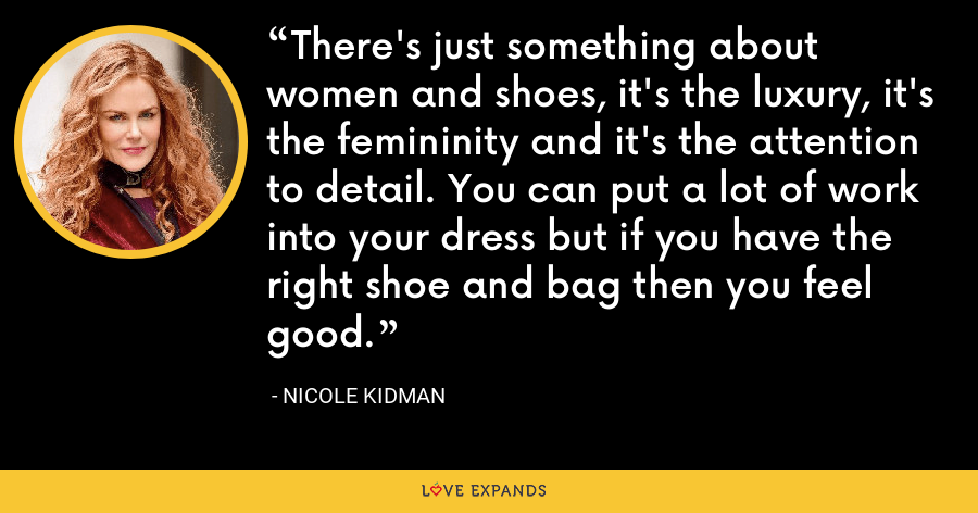 There's just something about women and shoes, it's the luxury, it's the femininity and it's the attention to detail. You can put a lot of work into your dress but if you have the right shoe and bag then you feel good. - Nicole Kidman