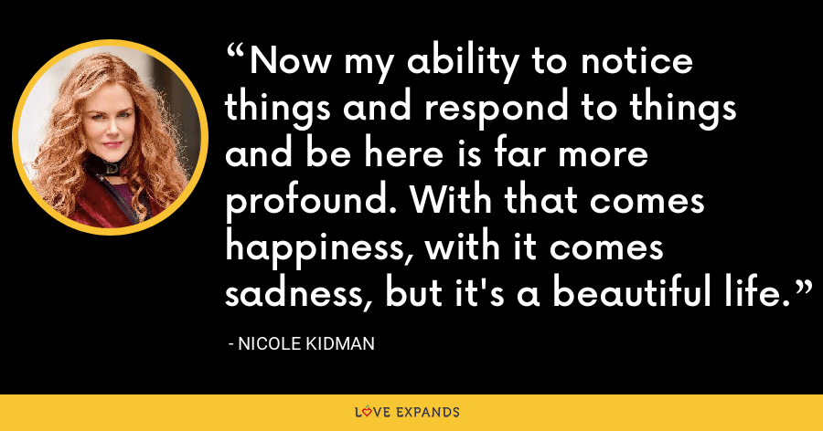 Now my ability to notice things and respond to things and be here is far more profound. With that comes happiness, with it comes sadness, but it's a beautiful life. - Nicole Kidman