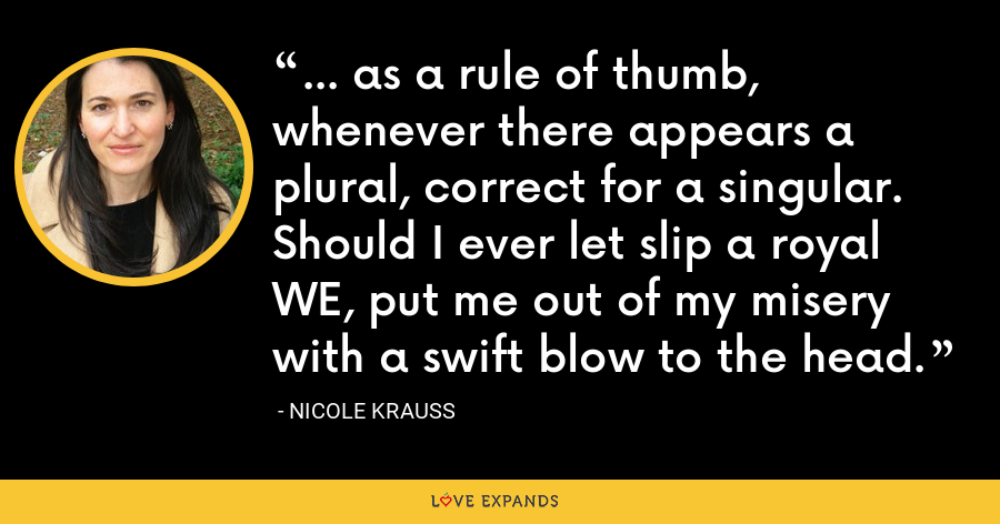 ... as a rule of thumb, whenever there appears a plural, correct for a singular. Should I ever let slip a royal WE, put me out of my misery with a swift blow to the head. - Nicole Krauss