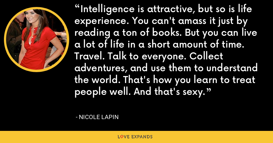 Intelligence is attractive, but so is life experience. You can't amass it just by reading a ton of books. But you can live a lot of life in a short amount of time. Travel. Talk to everyone. Collect adventures, and use them to understand the world. That's how you learn to treat people well. And that's sexy. - Nicole Lapin