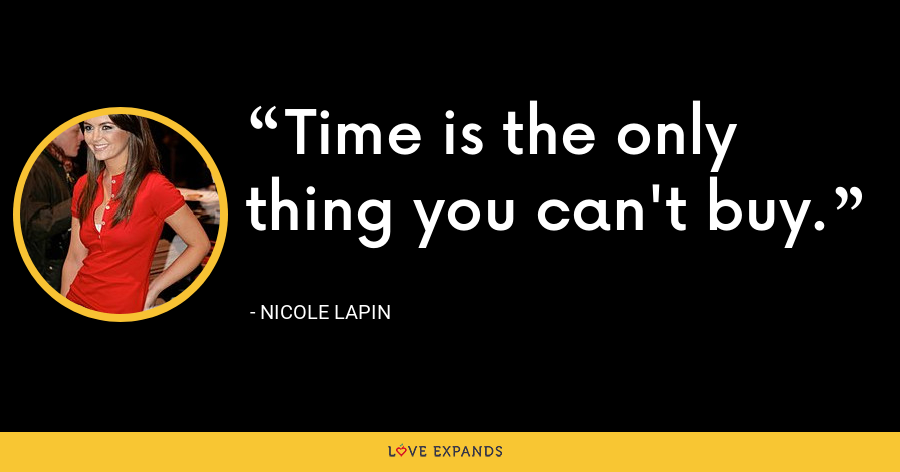 Time is the only thing you can't buy. - Nicole Lapin
