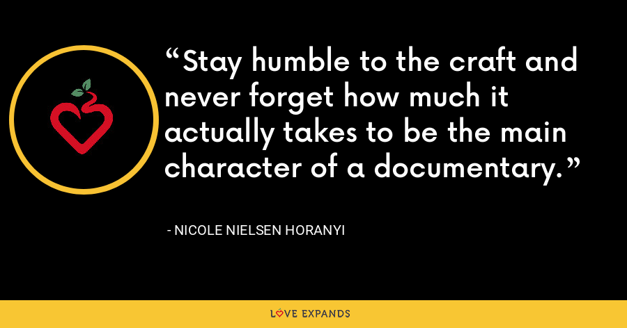 Stay humble to the craft and never forget how much it actually takes to be the main character of a documentary. - Nicole Nielsen Horanyi
