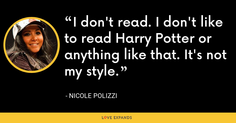 I don't read. I don't like to read Harry Potter or anything like that. It's not my style. - Nicole Polizzi