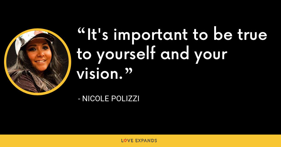 It's important to be true to yourself and your vision. - Nicole Polizzi