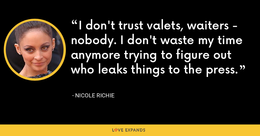 I don't trust valets, waiters - nobody. I don't waste my time anymore trying to figure out who leaks things to the press. - Nicole Richie