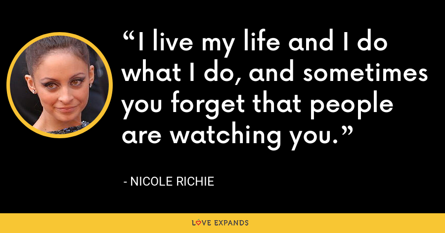I live my life and I do what I do, and sometimes you forget that people are watching you. - Nicole Richie
