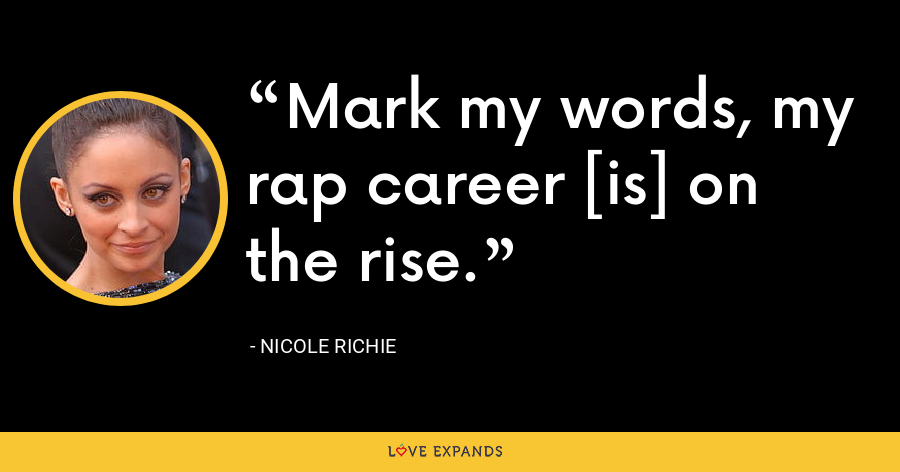 Mark my words, my rap career [is] on the rise. - Nicole Richie