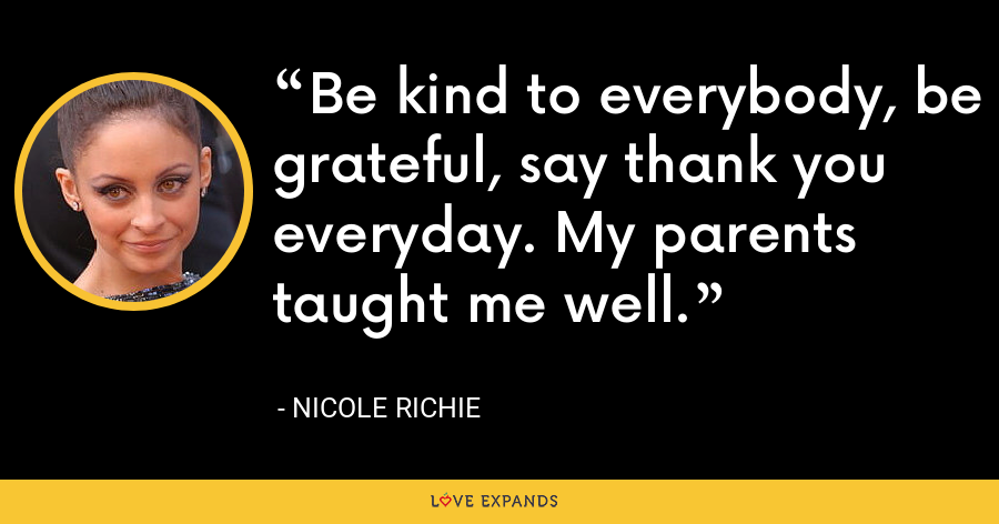 Be kind to everybody, be grateful, say thank you everyday. My parents taught me well. - Nicole Richie