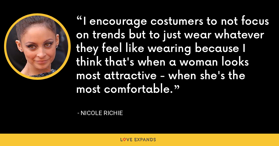 I encourage costumers to not focus on trends but to just wear whatever they feel like wearing because I think that's when a woman looks most attractive - when she's the most comfortable. - Nicole Richie