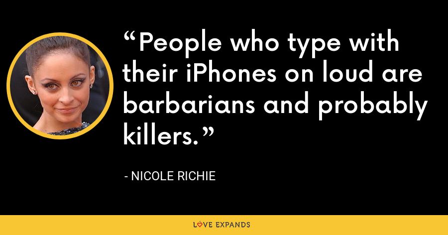 People who type with their iPhones on loud are barbarians and probably killers. - Nicole Richie