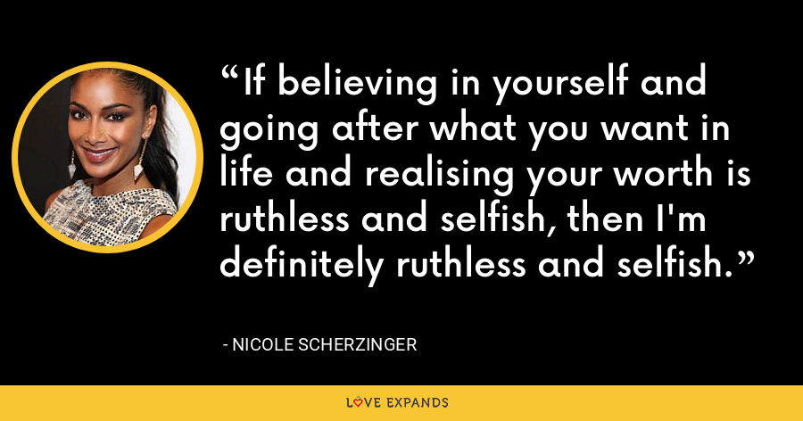 If believing in yourself and going after what you want in life and realising your worth is ruthless and selfish, then I'm definitely ruthless and selfish. - Nicole Scherzinger