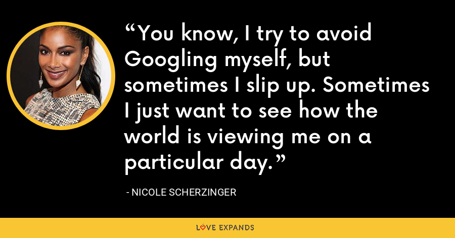 You know, I try to avoid Googling myself, but sometimes I slip up. Sometimes I just want to see how the world is viewing me on a particular day. - Nicole Scherzinger