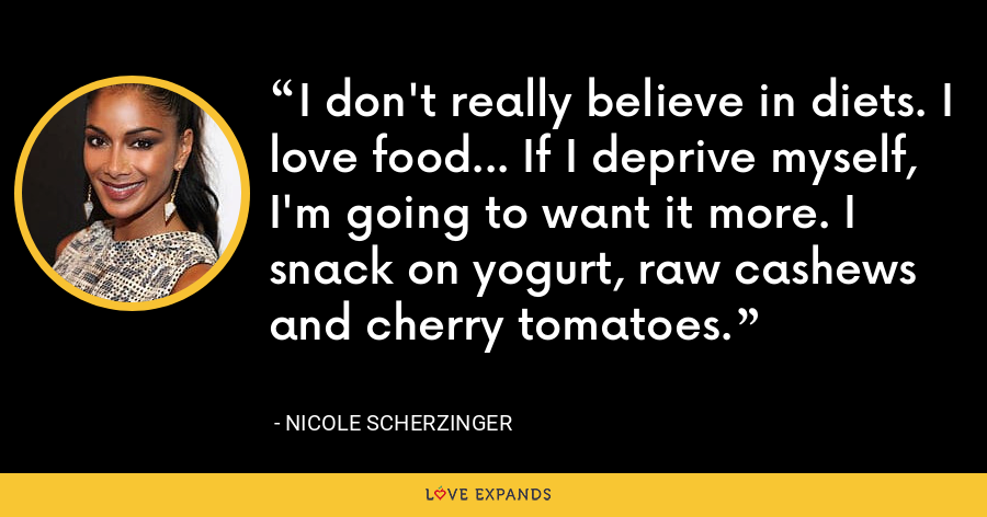 I don't really believe in diets. I love food... If I deprive myself, I'm going to want it more. I snack on yogurt, raw cashews and cherry tomatoes. - Nicole Scherzinger