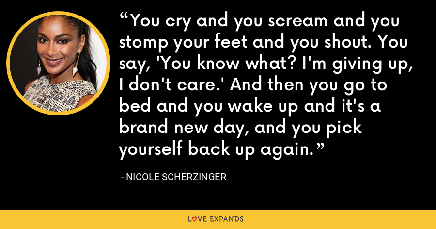 You cry and you scream and you stomp your feet and you shout. You say, 'You know what? I'm giving up, I don't care.' And then you go to bed and you wake up and it's a brand new day, and you pick yourself back up again. - Nicole Scherzinger