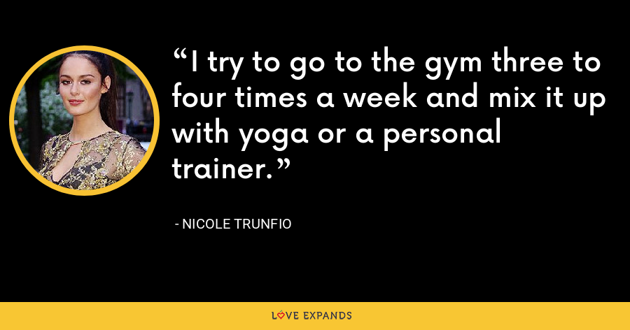 I try to go to the gym three to four times a week and mix it up with yoga or a personal trainer. - Nicole Trunfio