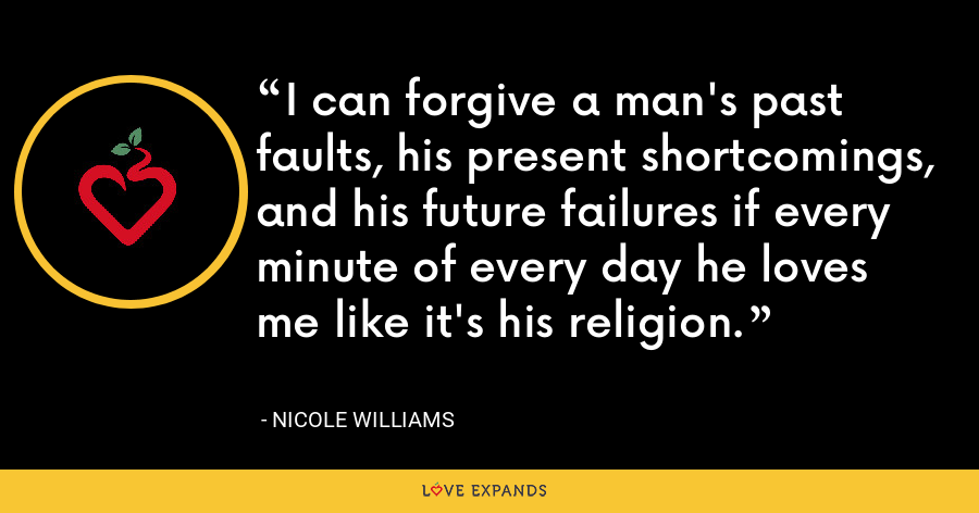I can forgive a man's past faults, his present shortcomings, and his future failures if every minute of every day he loves me like it's his religion. - Nicole Williams