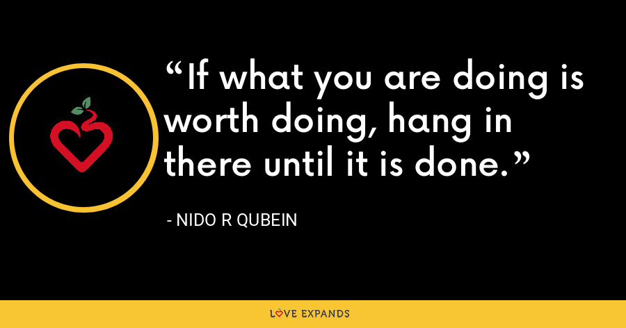 If what you are doing is worth doing, hang in there until it is done. - Nido R Qubein