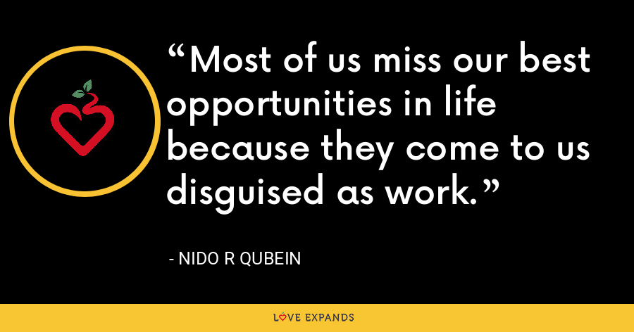 Most of us miss our best opportunities in life because they come to us disguised as work. - Nido R Qubein