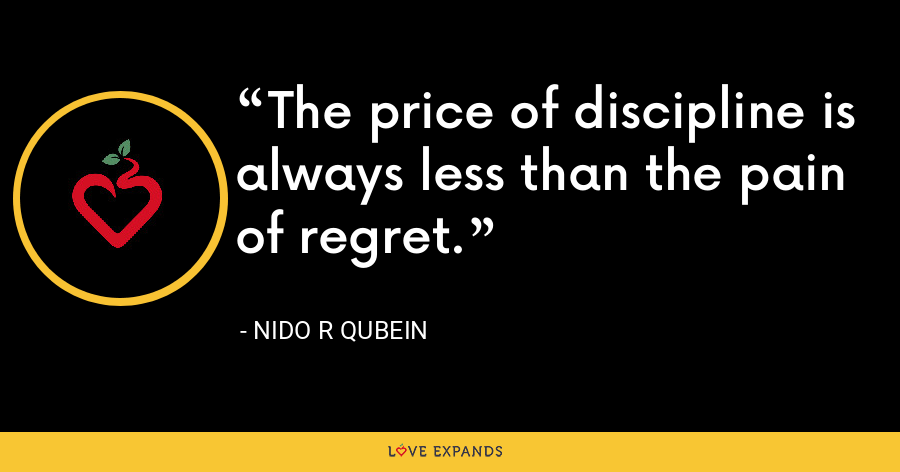 The price of discipline is always less than the pain of regret. - Nido R Qubein