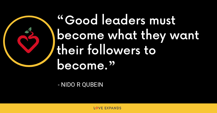 Good leaders must become what they want their followers to become. - Nido R Qubein
